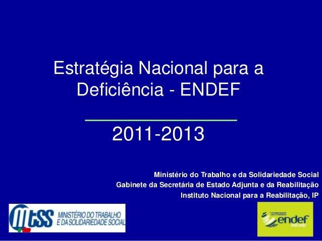 Estratégia Nacional para a Deficiência - ENDEF 2011-2013 Ministério do Trabalho e da Solidariedade Social Gabinete da Secr...