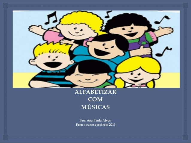 ALFABETIZAR COM MÚSICAS Por: Ana Paula Alves Para: o curso eproinfo/ 2013
