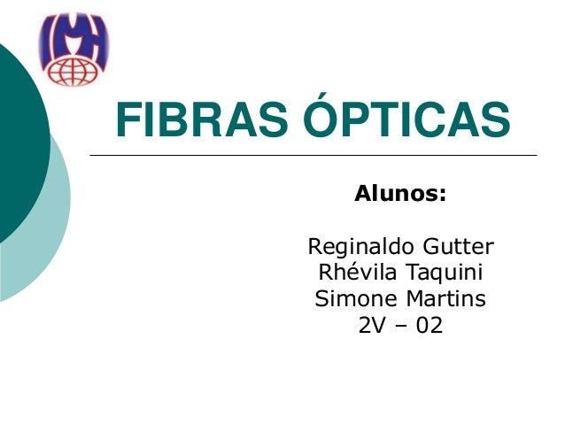 FIBRAS ÓPTICAS Alunos: Reginaldo Gutter Rhévila Taquini Simone Martins 2V – 02