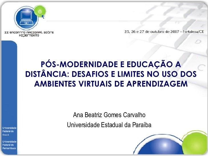 PÓS-MODERNIDADE E EDUCAÇÃO A DISTÂNCIA: DESAFIOS E LIMITES NO USO DOS AMBIENTES VIRTUAIS DE APRENDIZAGEM Ana Beatriz Gomes...