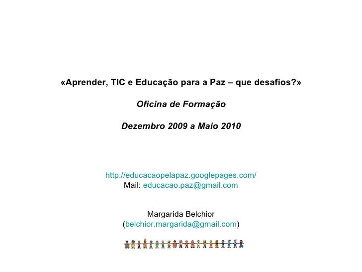 «Aprender, TIC e Educação para a Paz – que desafios?» Oficina de Formação Dezembro 2009 a Maio 2010 http://educacaopelapaz...