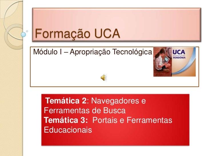 Formação UCAMódulo I – Apropriação Tecnológica   Temática 2: Navegadores e   Ferramentas de Busca   Temática 3: Portais e ...