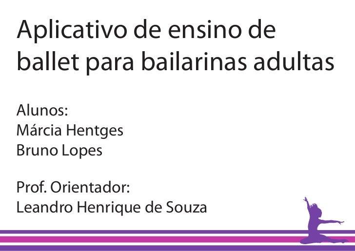 Aplicativo de ensino deballet para bailarinas adultasAlunos:Márcia HentgesBruno LopesProf. Orientador:Leandro Henrique de ...