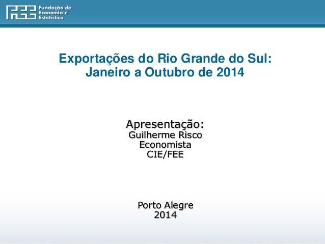 Exportações do Rio Grande do Sul:  Janeiro a Outubro de 2014  Apresentação:  Guilherme Risco  Economista  CIE/FEE  Porto A...