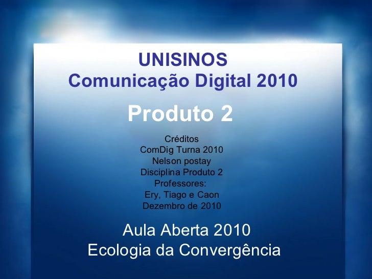 UNISINOS Comunicação Digital 2010 Produto 2 Aula Aberta 2010 Ecologia da Convergência  Créditos ComDig Turna 2010 Nelson p...
