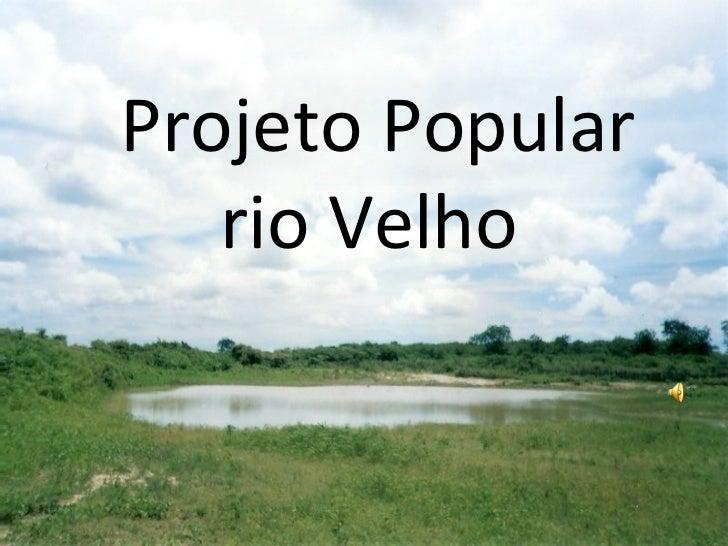 Projeto Popular   rio Velho