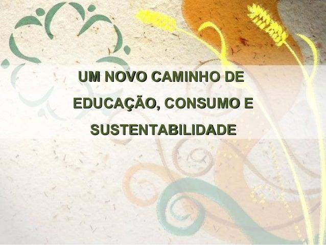 UM NOVO CAMINHO DE EDUCAÇÃO, CONSUMO E SUSTENTABILIDADE