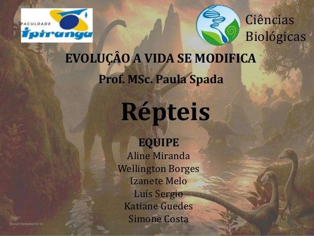 EVOLUÇÂO A VIDA SE MODIFICA  Répteis  Ciências  Biológicas  Prof. MSc. Paula Spada  EQUIPE  Aline Miranda  Wellington Borg...