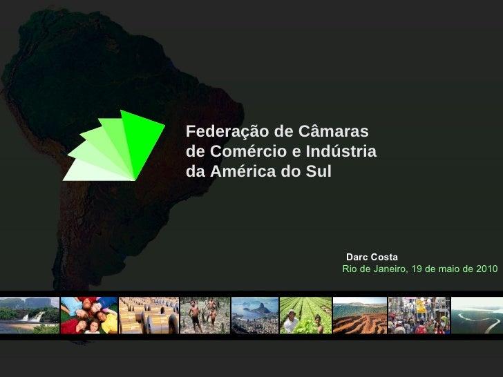 Federação de Câmaras de Comércio e Indústria da América do Sul Darc Costa Rio de Janeiro, 19 de maio de 2010