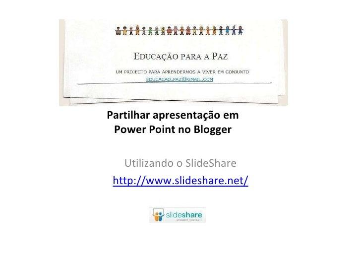 Partilhar apresentação em Power Point no Blogger Utilizando o SlideShare http://www.slideshare.net/