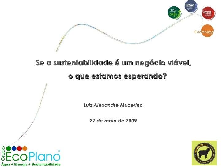 Se a sustentabilidade é um negócio viável, o que estamos esperando? Luiz Alexandre Mucerino 27 de maio de 2009