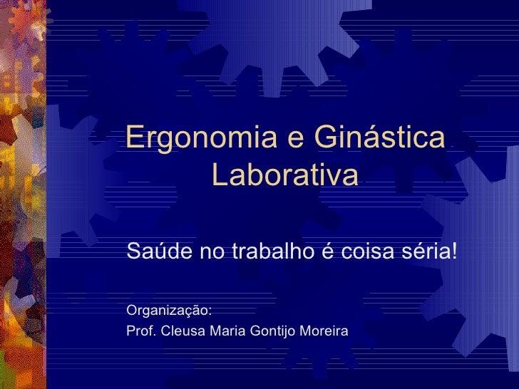 Ergonomia e Ginástica Laborativa Saúde no trabalho é coisa séria! Organização: Prof. Cleusa Maria Gontijo Moreira