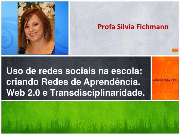 Profa Silvia FichmannUso de redes sociais na escola:criando Redes de Aprendência.        Setembro/ 2011Web 2.0 e Transdisc...