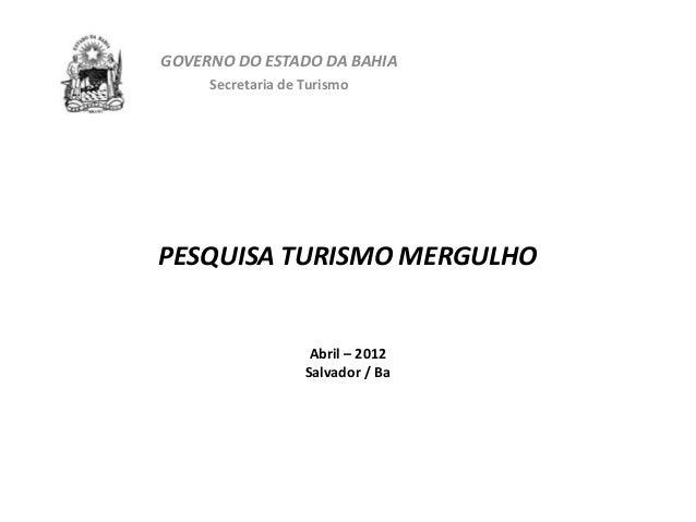 GOVERNO DO ESTADO DA BAHIA     Secretaria de TurismoPESQUISA TURISMO MERGULHO                    Abril – 2012             ...