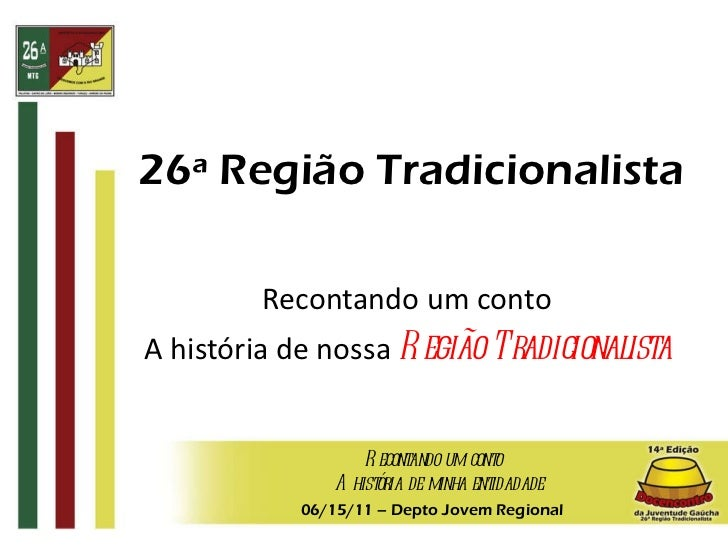 26ª Região Tradicionalista Recontando um conto A história de nossa  Região Tradicionalista 06/15/11  – Depto Jovem Regiona...