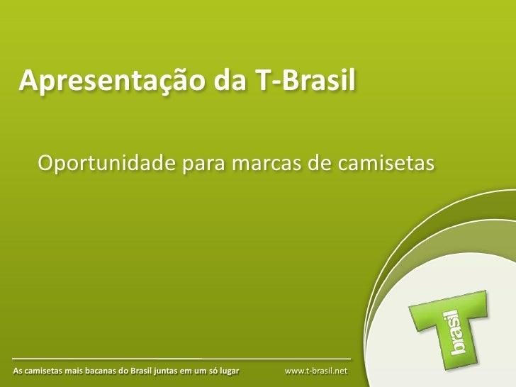 Apresentação da T-Brasil        Oportunidade para marcas de camisetas     As camisetas mais bacanas do Brasil juntas em um...