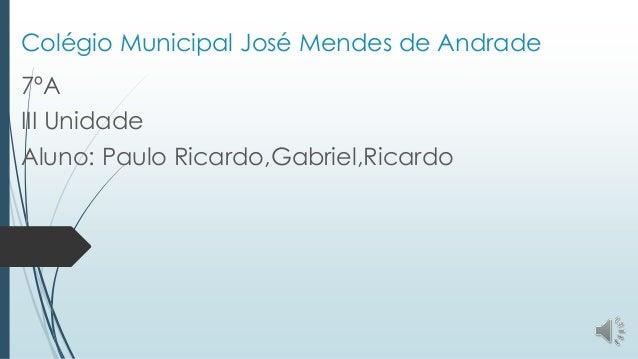 Colégio Municipal José Mendes de Andrade 7ºA III Unidade Aluno: Paulo Ricardo,Gabriel,Ricardo