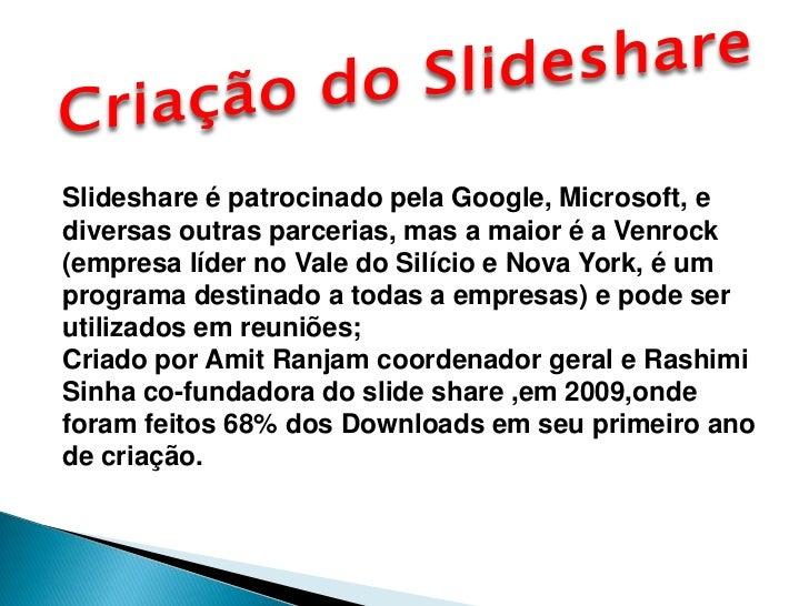 Criação do Slideshare<br />Slideshare é patrocinado pela Google, Microsoft, e diversas outras parcerias, mas a maior é a V...