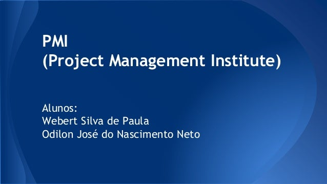 PMI (Project Management Institute) Alunos: Webert Silva de Paula Odilon José do Nascimento Neto