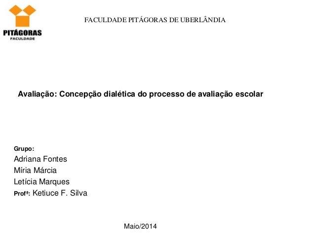 FACULDADE PITÁGORAS DE UBERLÂNDIA Avaliação: Concepção dialética do processo de avaliação escolar Grupo: Adriana Fontes Mí...