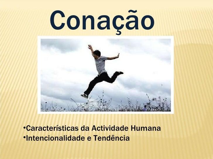 Conação <ul><li>Características da Actividade Humana </li></ul><ul><li>Intencionalidade e Tendência   </li></ul>