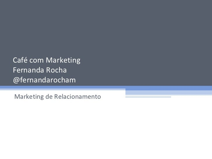 Café com Marketing Fernanda Rocha @fernandarocham Marketing de Relacionamento