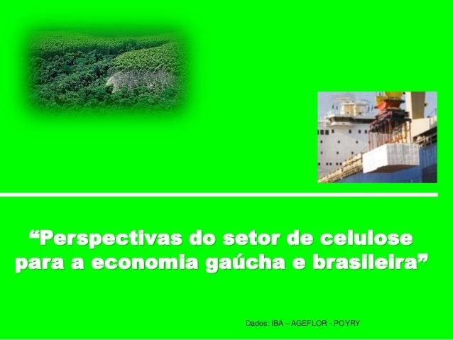"""""""Perspectivas do setor de celulose para a economia gaúcha e brasileira"""" Dados: IBA – AGEFLOR - POYRY"""