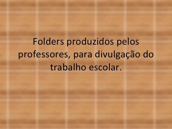 Folders produzidos pelos professores, para divulgação do trabalho escolar.