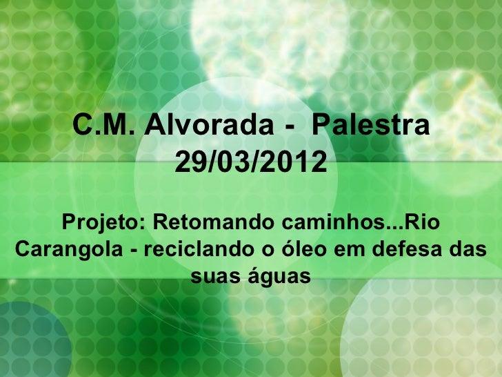 C.M. Alvorada - Palestra            29/03/2012    Projeto: Retomando caminhos...RioCarangola - reciclando o óleo em defesa...