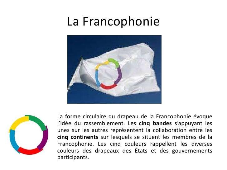 La Francophonie<br />La forme circulaire du drapeau de la Francophonie évoque l'idée du rassemblement. Les cinq bandes s'a...