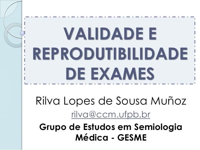 VALIDADE E REPRODUTIBILIDADE DE EXAMES  Rilva Lopes de Sousa Muñoz  rilva@ccm.ufpb.br  Grupo de Estudos em Semiologia Médi...