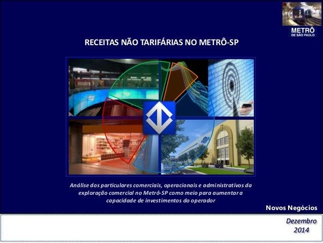 RECEITAS NÃO TARIFÁRIAS NO METRÔ-SP Novos Negócios Dezembro 2014 Análise dos particulares comerciais, operacionais e admin...