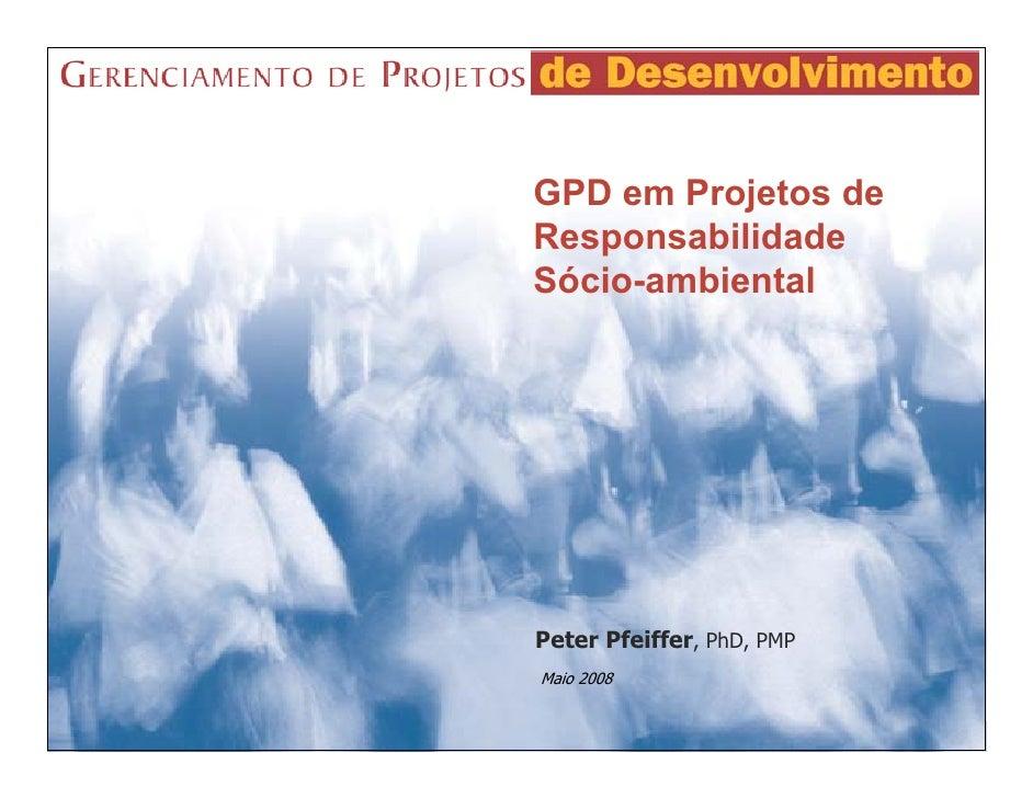 GPD em Projetos deResponsabilidadeSócio-ambientalPeter Pfeiffer, PhD, PMPMaio 2008