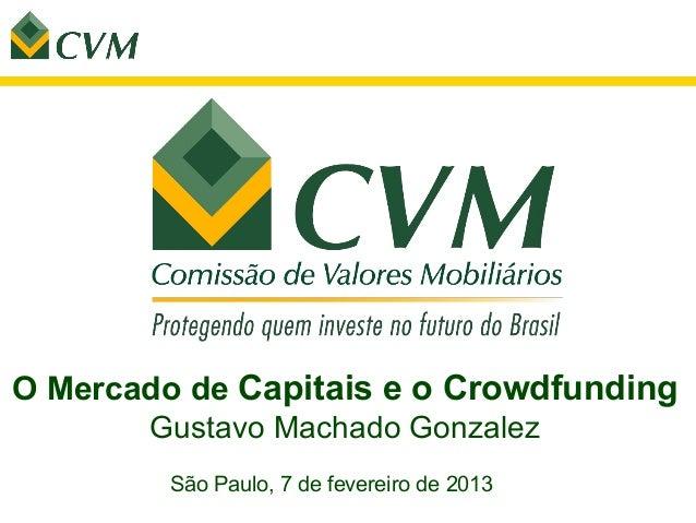 O Mercado de Capitais e o Crowdfunding       Gustavo Machado Gonzalez         São Paulo, 7 de fevereiro de 2013