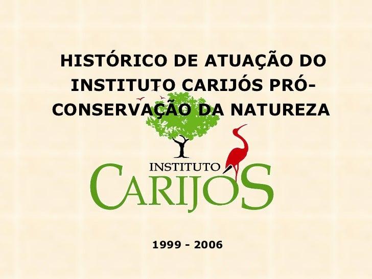 HISTÓRICO DE ATUAÇÃO DO INSTITUTO CARIJÓS PRÓ-CONSERVAÇÃO DA NATUREZA   1999 - 2006