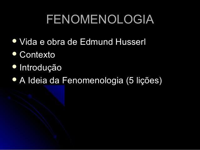 FENOMENOLOGIAFENOMENOLOGIA  Vida e obra de Edmund HusserlVida e obra de Edmund Husserl  ContextoContexto  IntroduçãoInt...