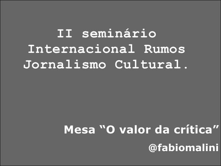 """II seminário Internacional Rumos Jornalismo Cultural. Mesa """"O valor da crítica"""" @fabiomalini"""