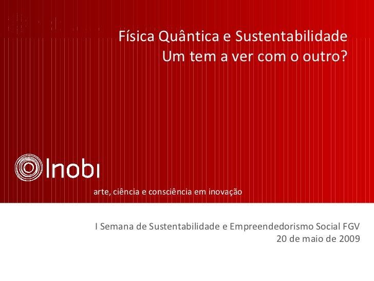 arte, ciência e consciência em inovação I Semana de Sustentabilidade e Empreendedorismo Social FGV 20 de maio de 2009 Físi...