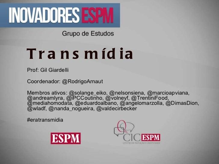 Transmídia Prof: Gil Giardelli Coordenador: @RodrigoArnaut  Membros ativos:  @solange_eiko, @nelsonsiena, @marcioapviana, ...