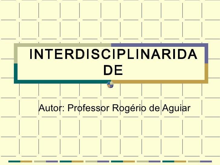 INTERDISCIPLINARIDADE Autor: Professor Rogério de Aguiar