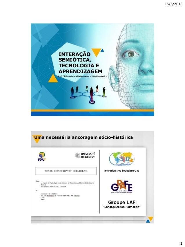 15/6/2015 1 INTERAÇÃO SEMIÓTICA, TECNOLOGIA E APRENDIZAGEM Prof. Fábio Delano Vidal Carneiro – PhD Linguistics Groupe LAF ...