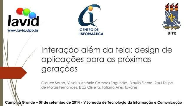 CENTRO DE  INFORMÁTICA UFPB  Interação além da tela: design de  aplicações para as próximas  gerações  Glauco Sousa, Viníc...