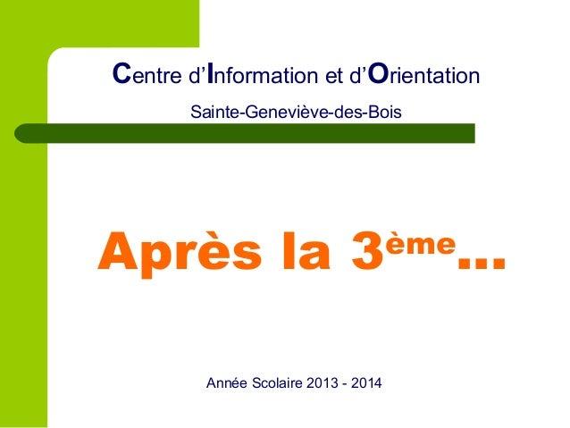 Centre d'Information et d'Orientation Sainte-Geneviève-des-Bois  Après la 3 Année Scolaire 2013 - 2014  ème  …