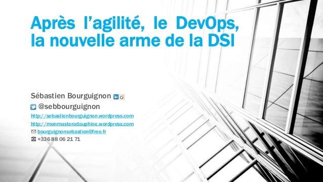 Après l'agilité, le DevOps,  la nouvelle arme de la DSI  Sébastien Bourguignon  @sebbourguignon  http://sebastienbourguign...