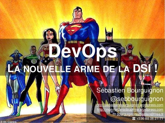 DevOps  LA NOUVELLE ARME DE LA DSI !  Sébastien Bourguignon  @sebbourguignon  http://sebastienbourguignon.wordpress.com  h...