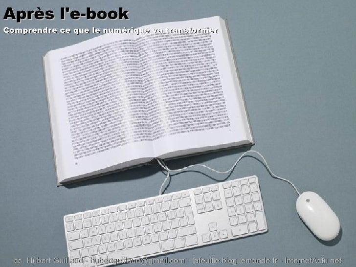 Après l'e-book   Comprendre ce que le numérique va transformer cc. Hubert Guillaud -  [email_address]  - lafeuille.blog.le...