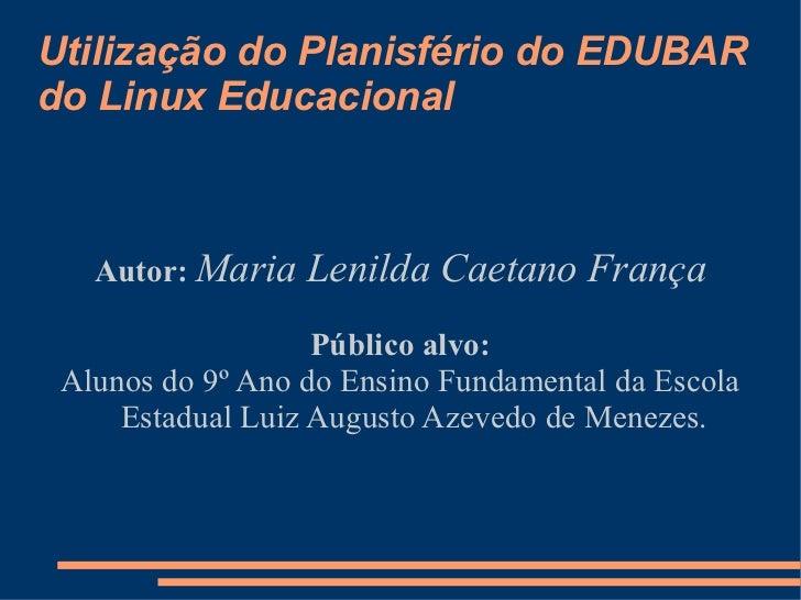 Utilização do Planisfério do EDUBAR do Linux Educacional Autor:   Maria Lenilda Caetano França Público alvo: Alunos do 9º ...