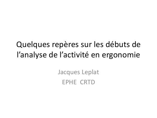 Quelques repères sur les débuts de  l'analyse de l'activité en ergonomie  Jacques Leplat  EPHE CRTD