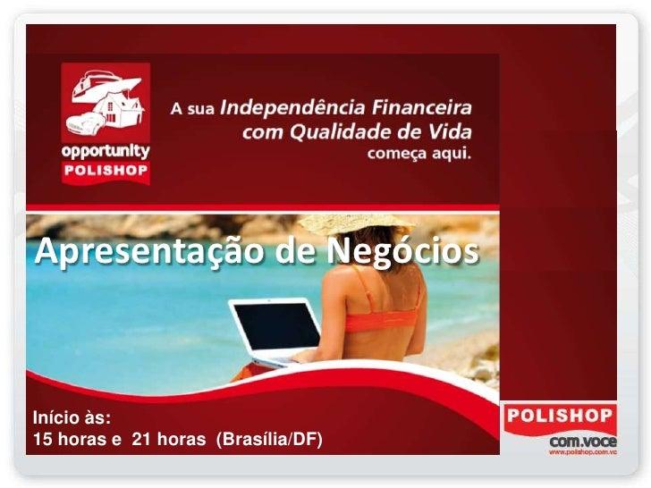 Apresentação de NegóciosInício às:15 horas e 21 horas (Brasília/DF)