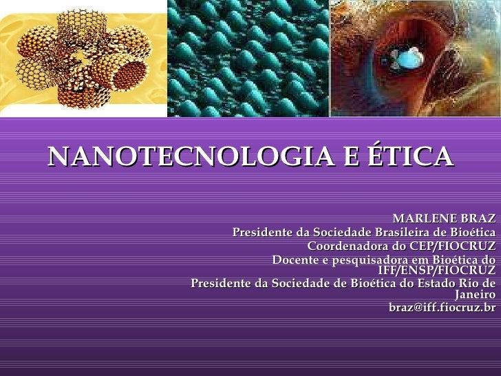 NANOTECNOLOGIA E ÉTICA MARLENE BRAZ Presidente da Sociedade Brasileira de Bioética Coordenadora do CEP/FIOCRUZ Docente e p...